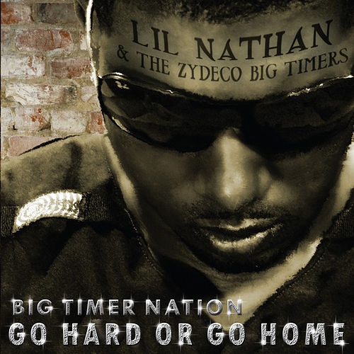 Big Timer Nation - Go Hard or Go Home de Lil Nathan And The Zydeco Big Timers