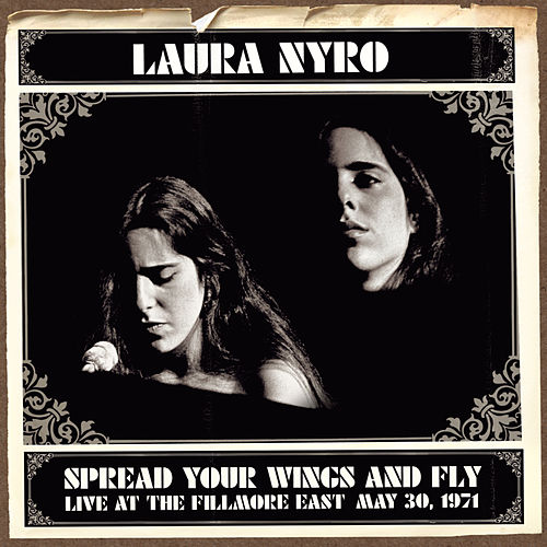 Spread Your Wings And Fly: Live At The Fillmore East May 30, 1971 by Laura Nyro