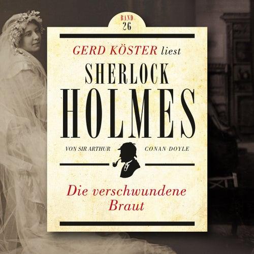 Die verschwundene Braut - Gerd Köster liest Sherlock Holmes, Band 26 (Ungekürzt) von Sir Arthur Conan Doyle