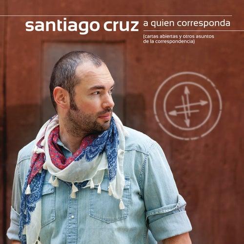 A Quien Corresponda, cartas abiertas y otros asuntos de la correspondencia de Santiago Cruz