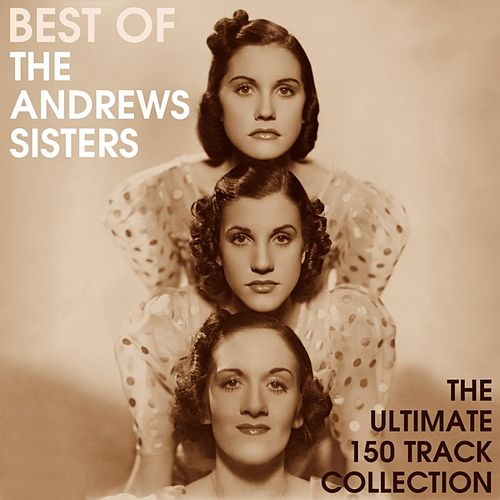 Best Of The Andrews Sisters - The Ultimate 150 Track Collection by The Andrews Sisters