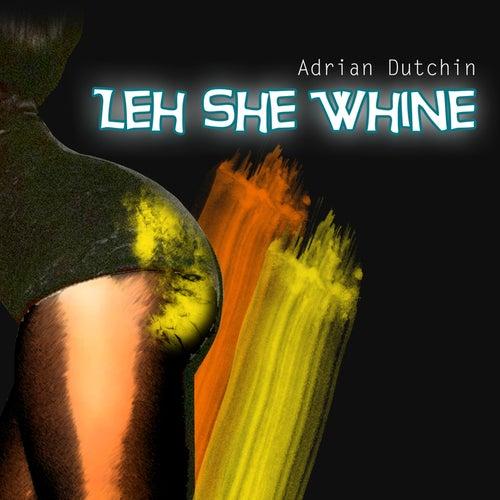 Leh She Whine von Adrian Dutchin