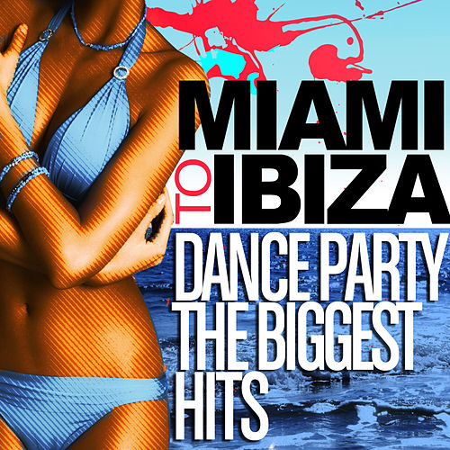 Miami to Ibiza - Dance Party Biggest Hits by Various Artists