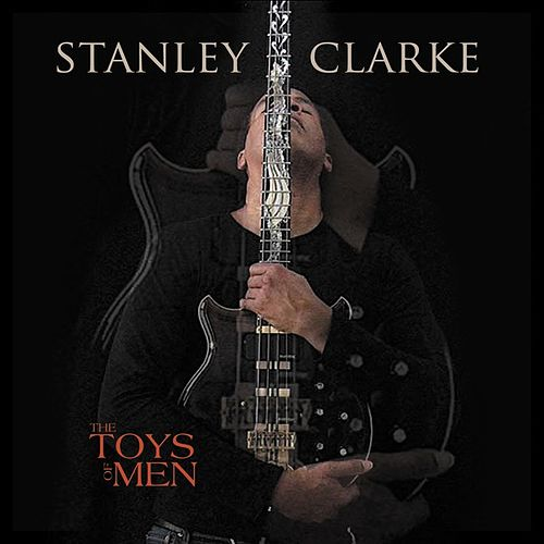 The Toys Of Men by Stanley Clarke