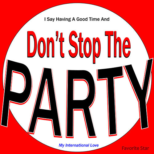 I Say Having a Good Time and Don't Stop the Party (My International Love) by Favorite Star