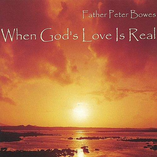 When God's Love Is Real by Father Peter Bowes