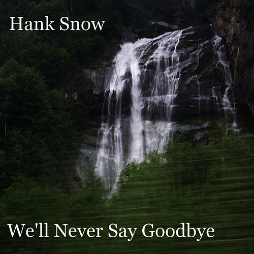 We'll Never Say Goodbye by Hank Snow