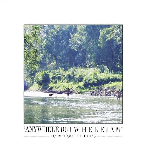 Anywhere but Where I Am by Foreign Fields