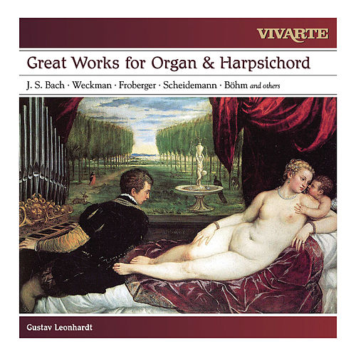 Great Works for Organ & Harpsichord: Bach, Froberger, Weckmann, Scheidemann, Böhm and others by Gustav Leonhardt
