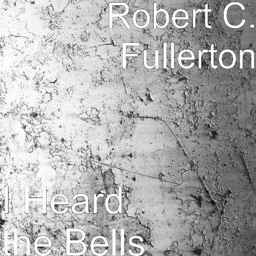 I Heard the Bells by Robert C. Fullerton