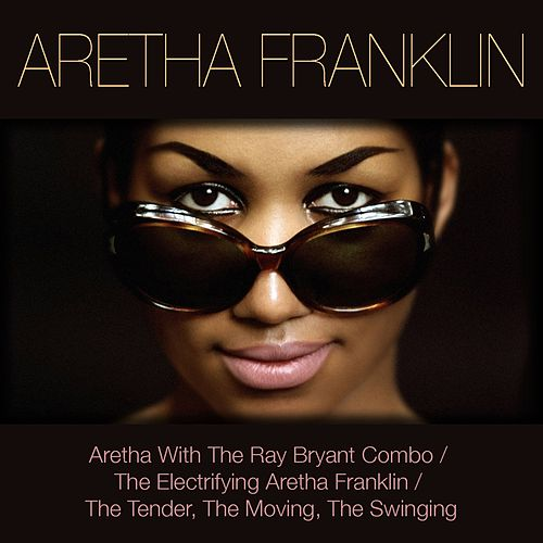 Aretha Franklin: Aretha with the Ray Bryant Combo / The Electrifying Aretha Franklin / The Tender, the Moving, the Swinging by Aretha Franklin