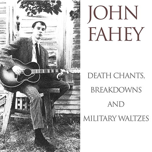 John Fahey: Death Chants, Breakdowns and Military Waltzes by John Fahey