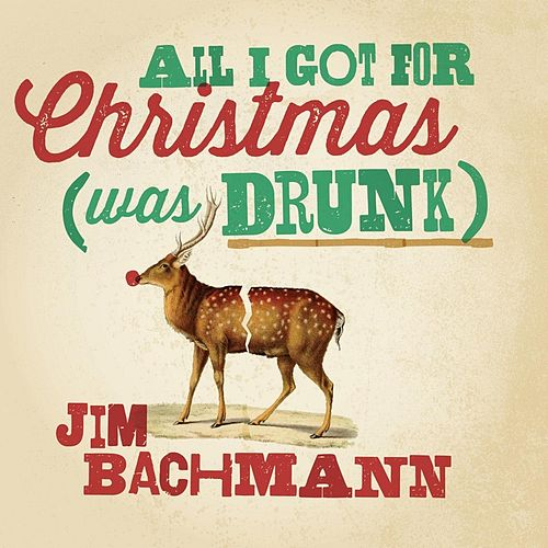 All I Got for Christmas (Was Drunk) by Jim Bachmann