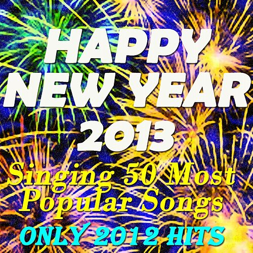 Happy New Year 2013: Singing 50 Most Popular Songs (Only 2012 Hits) de Dj Lucas