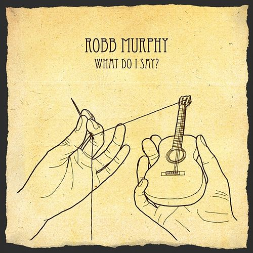 What Do I Say ? - EP by Robb Murphy