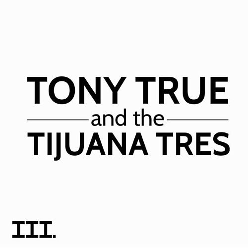 III de Tony True and the Tijuana Tres