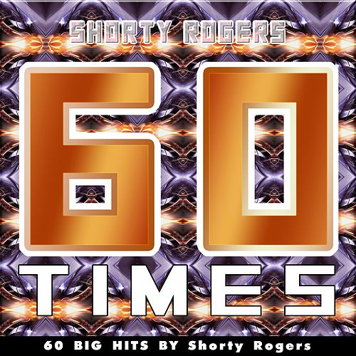 60 Times (60 Big Hits By Shorty Rogers) de Shorty Rogers