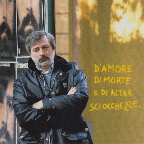 D'Amore Di Morte E Di Altre Schiocchezze by Francesco Guccini