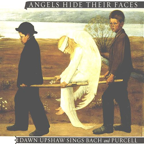 Angels Hide Their Faces: Dawn Upshaw Sings Bach and Purcell by Dawn Upshaw