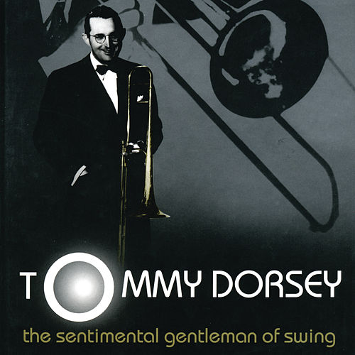 The Sentimental Gentleman Of Swing - The Tommy Dorsey Centennial Collection by Tommy Dorsey