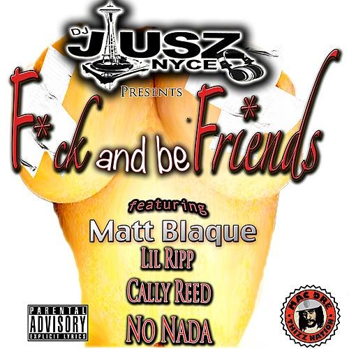 F*ck and Be Friends (feat. Matt Blaque, Lil Ripp, Cally Reed & No Nada) von DJ Jusz Nyce