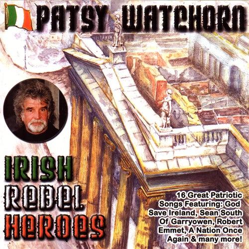 Irish Rebel Heroes by Patsy Watchorn