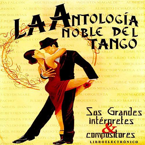 Antología Noble Del Tango: Sus Grandes Intérpretes Y Compositores by Various Artists