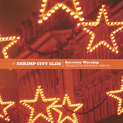 Ancestor Worship: The Boston Sessions 1980-83 by Shrimp City Slim