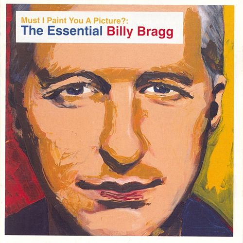 Must I Paint You A Picture? The Essential Billy Bragg by Billy Bragg